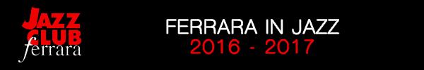 Ferrara in Jazz 2016 - 2017...il Jazz Club spegne 18 candeline!